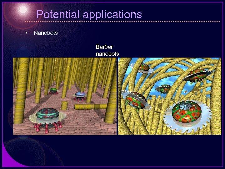 Potential applications • Nanobots Barber nanobots