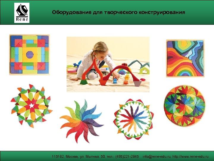 Оборудование для творческого конструирования 115162, Москва, ул. Мытная, 50, тел. : (495)221 -2645 info@rene-edu.