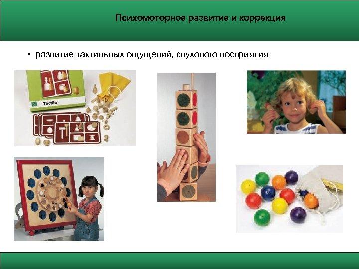 Психомоторное развитие и коррекция • развитие тактильных ощущений, слухового восприятия
