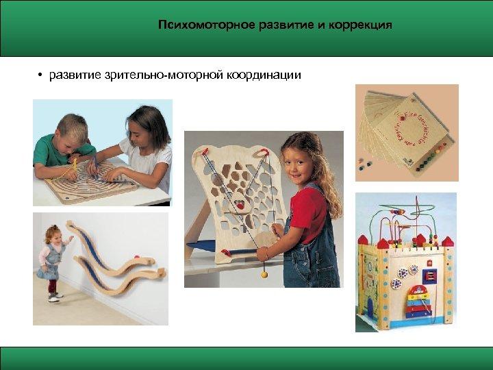 Психомоторное развитие и коррекция • развитие зрительно-моторной координации