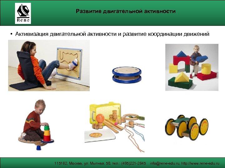 Развитие двигательной активности • Активизация двигательной активности и развитие координации движений 115162, Москва, ул.