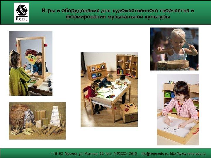 Игры и оборудование для художественного творчества и формирования музыкальной культуры 115162, Москва, ул. Мытная,