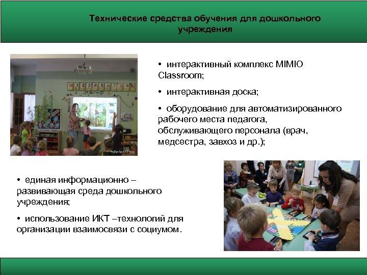 Технические средства обучения для дошкольного учреждения • интерактивный комплекс MIMIO Classroom; • интерактивная доска;