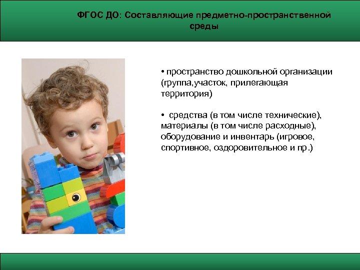 ФГОС ДО: Составляющие предметно-пространственной среды • пространство дошкольной организации (группа, участок, прилегающая территория) •