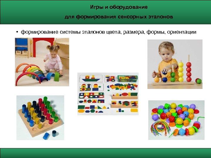 Игры и оборудование для формирования сенсорных эталонов • формирование системы эталонов цвета, размера, формы,