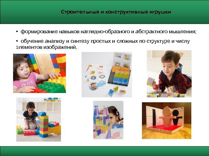 Строительные и конструктивные игрушки • формирование навыков наглядно-образного и абстрактного мышления; • обучение анализу