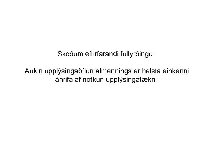 Skoðum eftirfarandi fullyrðingu: Aukin upplýsingaöflun almennings er helsta einkenni áhrifa af notkun upplýsingatækni