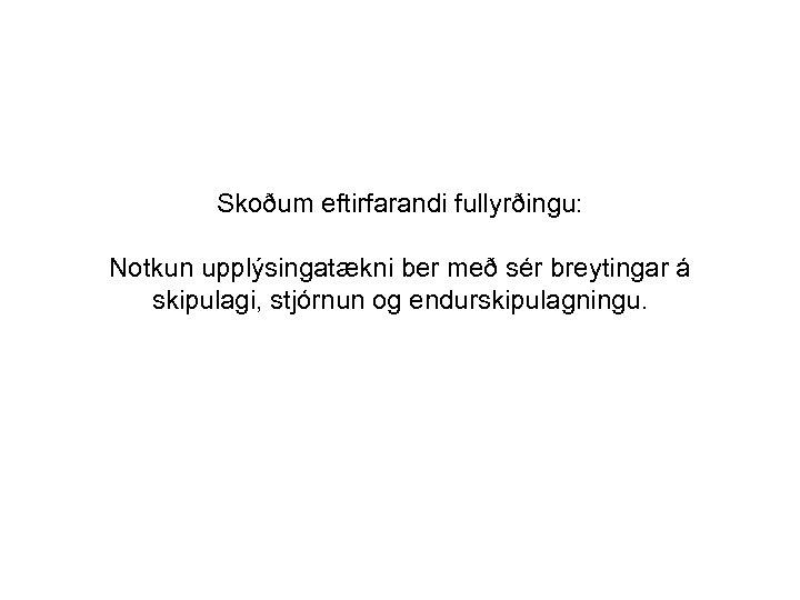 Skoðum eftirfarandi fullyrðingu: Notkun upplýsingatækni ber með sér breytingar á skipulagi, stjórnun og endurskipulagningu.