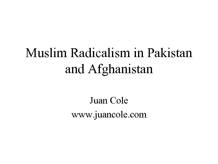Muslim Radicalism in Pakistan and Afghanistan Juan Cole www. juancole. com