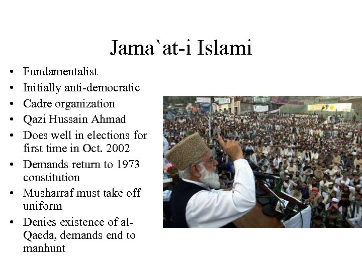 Jama`at-i Islami • • • Fundamentalist Initially anti-democratic Cadre organization Qazi Hussain Ahmad Does