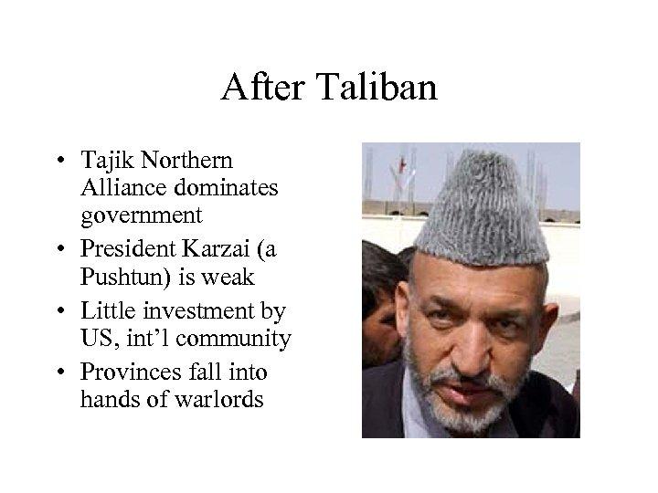 After Taliban • Tajik Northern Alliance dominates government • President Karzai (a Pushtun) is