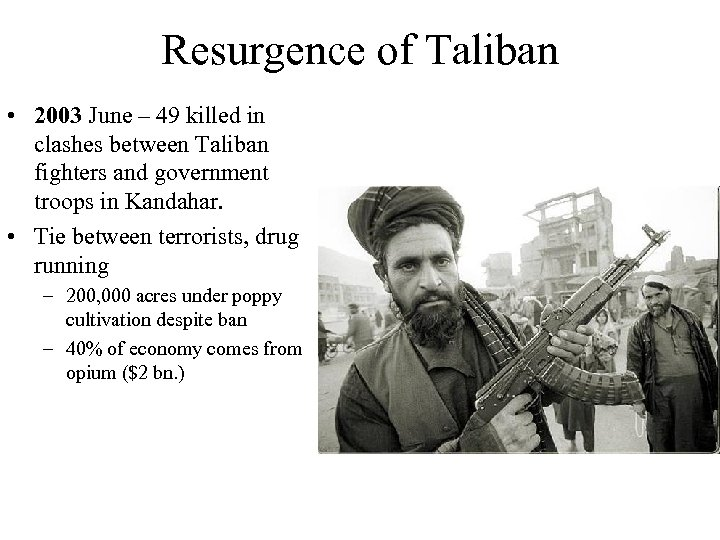 Resurgence of Taliban • 2003 June – 49 killed in clashes between Taliban fighters