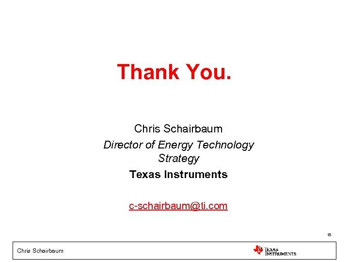 Thank You. Chris Schairbaum Director of Energy Technology Strategy Texas Instruments c-schairbaum@ti. com 18
