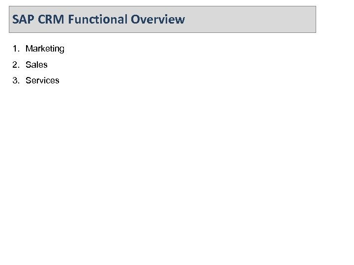 SAP CRM Functional Overview 1. Marketing 2. Sales 3. Services