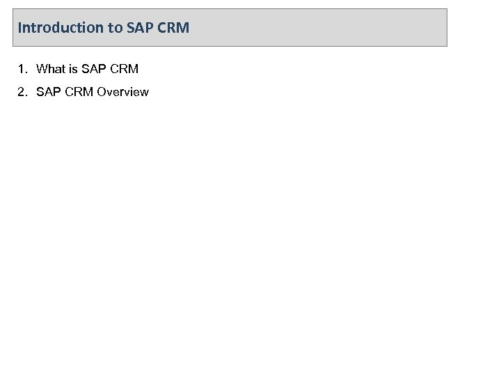 Introduction to SAP CRM 1. What is SAP CRM 2. SAP CRM Overview