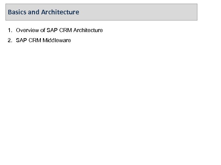 Basics and Architecture 1. Overview of SAP CRM Architecture 2. SAP CRM Middleware