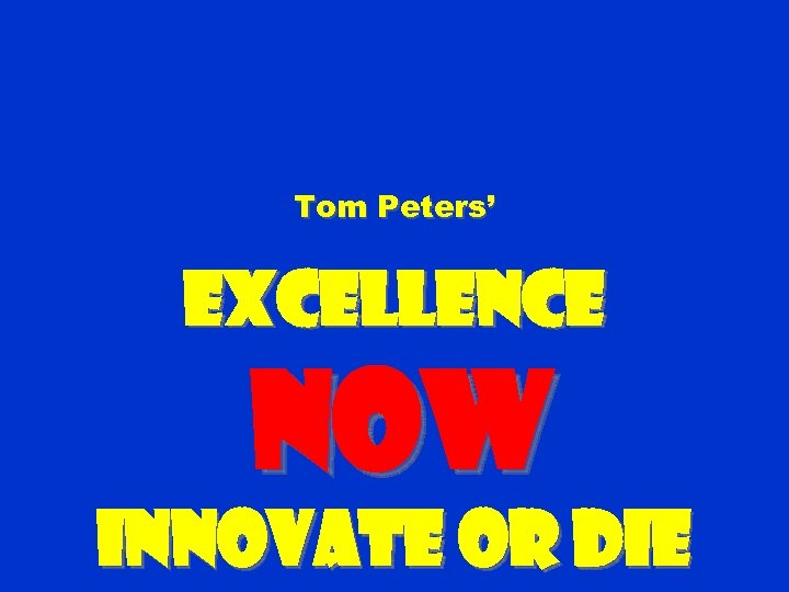 Tom Peters' Excellence NOW Innovate or Die