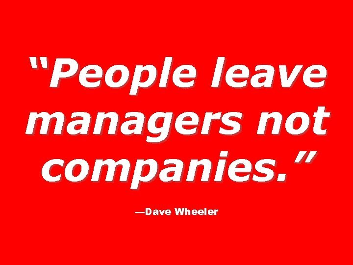 """""""People leave managers not companies. """" —Dave Wheeler"""
