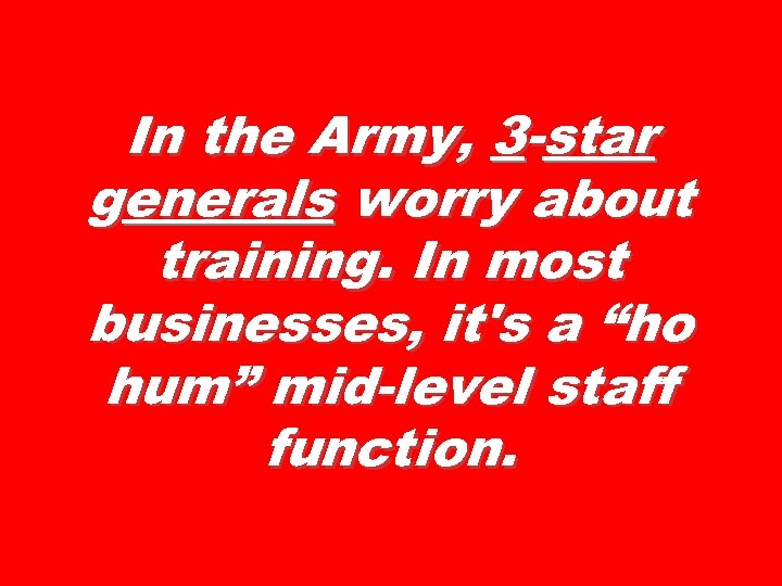 In the Army, 3 -star generals worry about training. In most businesses, it's a
