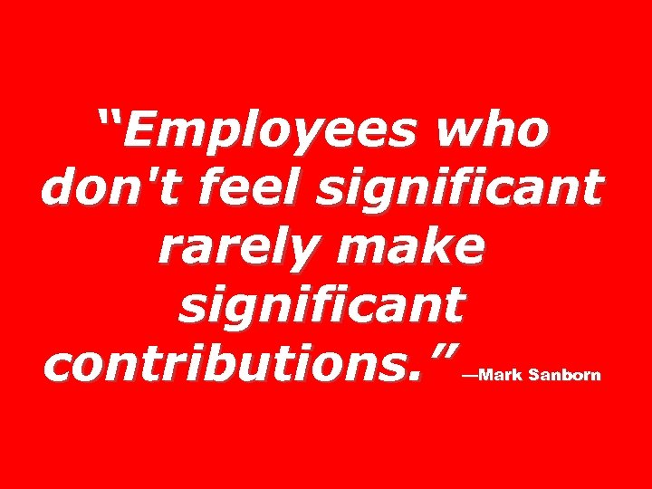 """""""Employees who don't feel significant rarely make significant contributions. """" —Mark Sanborn"""