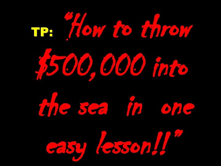 """""""How to throw $500, 000 into the sea in one easy lesson!!"""" TP:"""