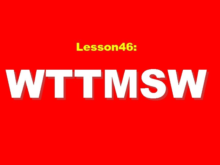 Lesson 46: WTTMSW