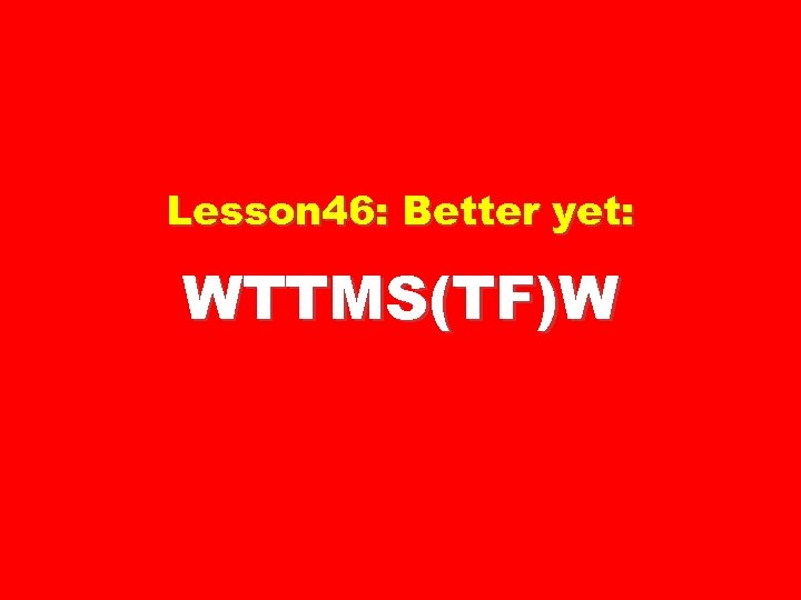 Lesson 46: Better yet: WTTMS(TF)W