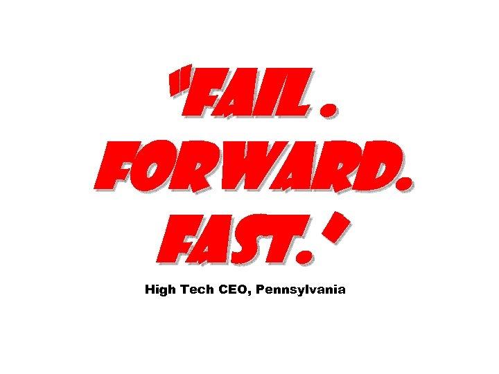 """Fail. Forward. Fast. "" High Tech CEO, Pennsylvania"