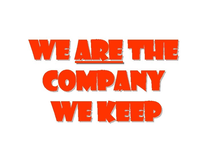 We are the company we keep
