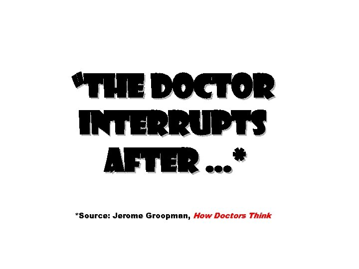 """""""The doctor interrupts after …* *Source: Jerome Groopman, How Doctors Think"""