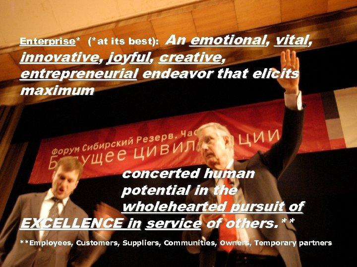 An emotional, vital, innovative, joyful, creative, entrepreneurial endeavor that elicits maximum Enterprise* (*at its