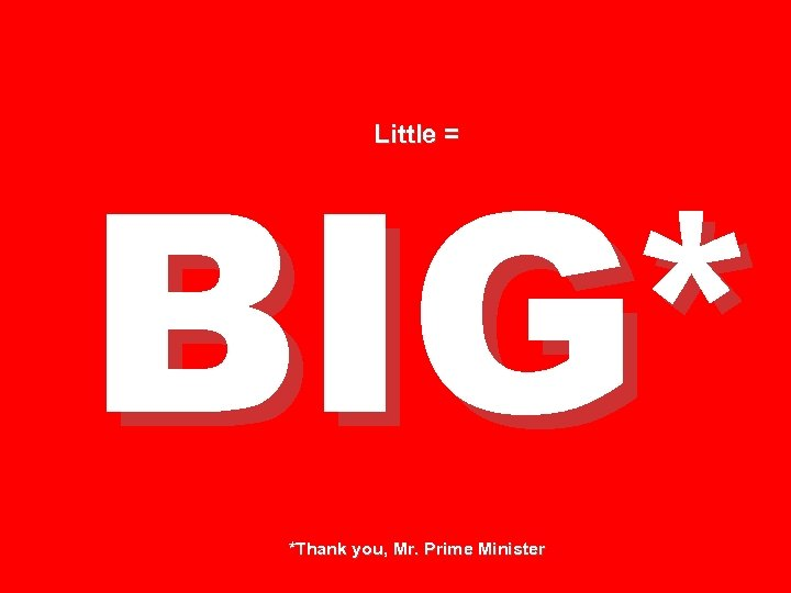 BIG* Little = *Thank you, Mr. Prime Minister
