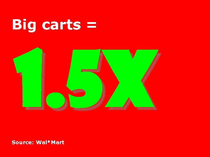 Big carts = 1. 5 X Source: Wal*Mart