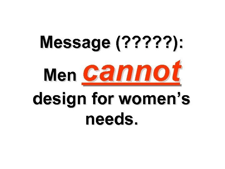 Message (? ? ? ): cannot Men design for women's needs.