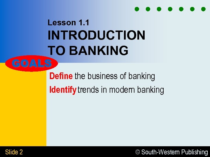Lesson 1. 1 INTRODUCTION TO BANKING GOALS Define the business of banking Identify trends