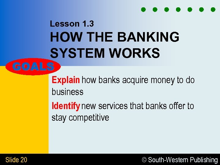 Lesson 1. 3 HOW THE BANKING SYSTEM WORKS GOALS Explain how banks acquire money