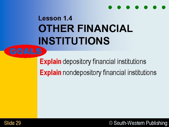 Lesson 1. 4 OTHER FINANCIAL INSTITUTIONS GOALS Explain depository financial institutions Explain nondepository financial