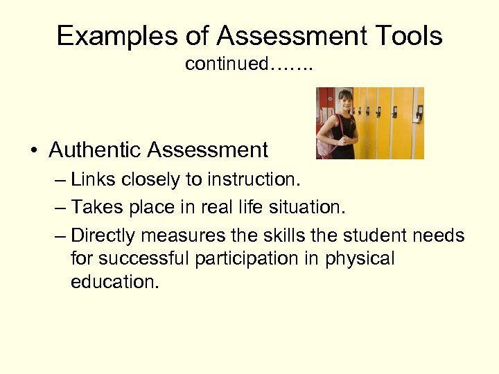 Examples of Assessment Tools continued……. • Authentic Assessment – Links closely to instruction. –