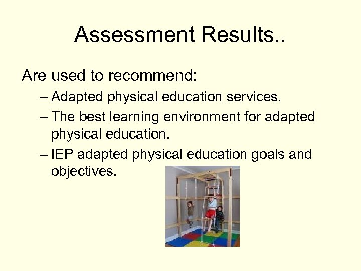 Assessment Results. . Are used to recommend: – Adapted physical education services. – The