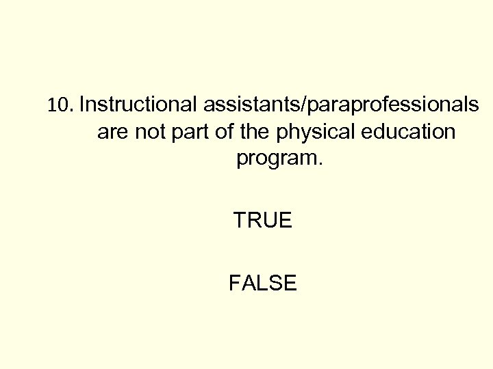 10. Instructional assistants/paraprofessionals are not part of the physical education program. TRUE FALSE
