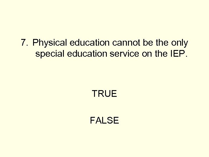 7. Physical education cannot be the only special education service on the IEP. TRUE