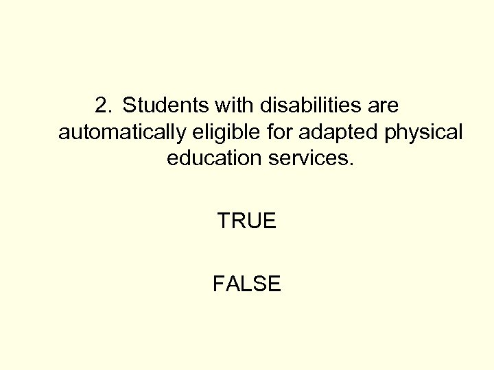 2. Students with disabilities are automatically eligible for adapted physical education services. TRUE FALSE