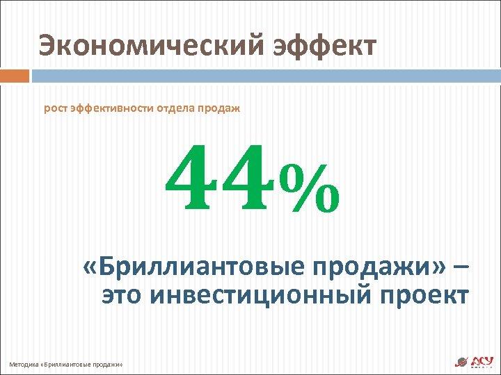 Экономический эффект рост эффективности отдела продаж 44% «Бриллиантовые продажи» – это инвестиционный проект Методика