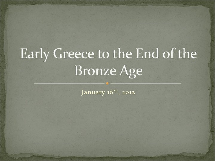 Early Greece to the End of the Bronze Age January 16 th , 2012