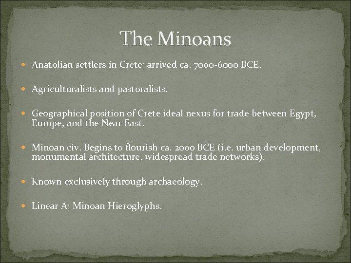 The Minoans Anatolian settlers in Crete; arrived ca. 7000 -6000 BCE. Agriculturalists and pastoralists.