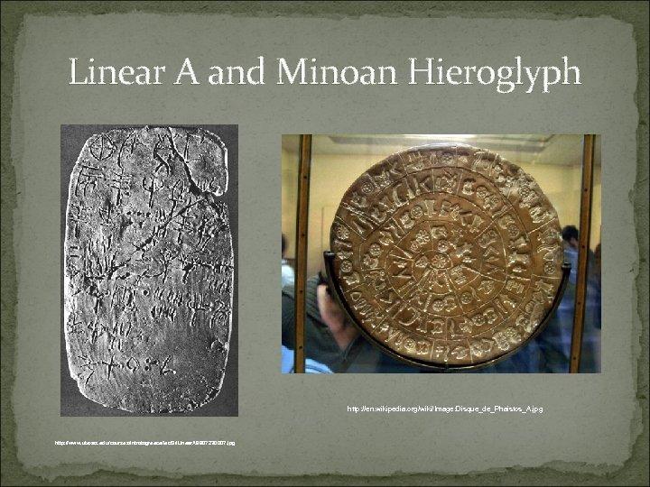 Linear A and Minoan Hieroglyph http: //en. wikipedia. org/wiki/Image: Disque_de_Phaistos_A. jpg http: //www. utexas.