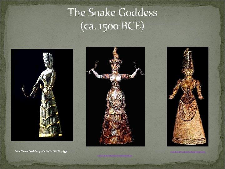 The Snake Goddess (ca. 1500 BCE) http: //www. daedalus. gr/DAEI/THEME/B 27. jpg www. historywiz.