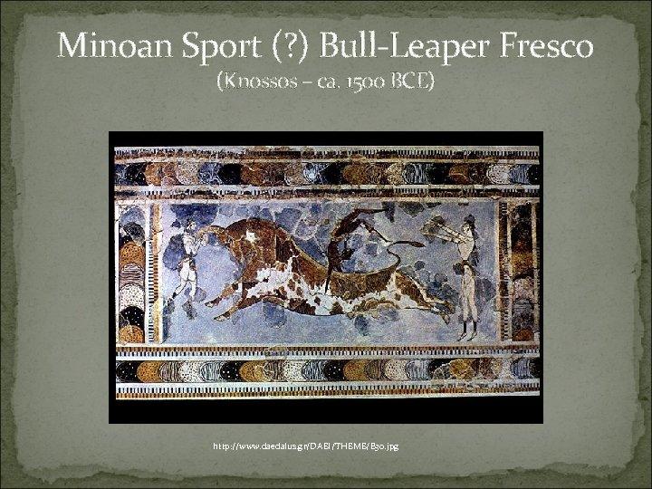 Minoan Sport (? ) Bull-Leaper Fresco (Knossos – ca. 1500 BCE) http: //www. daedalus.