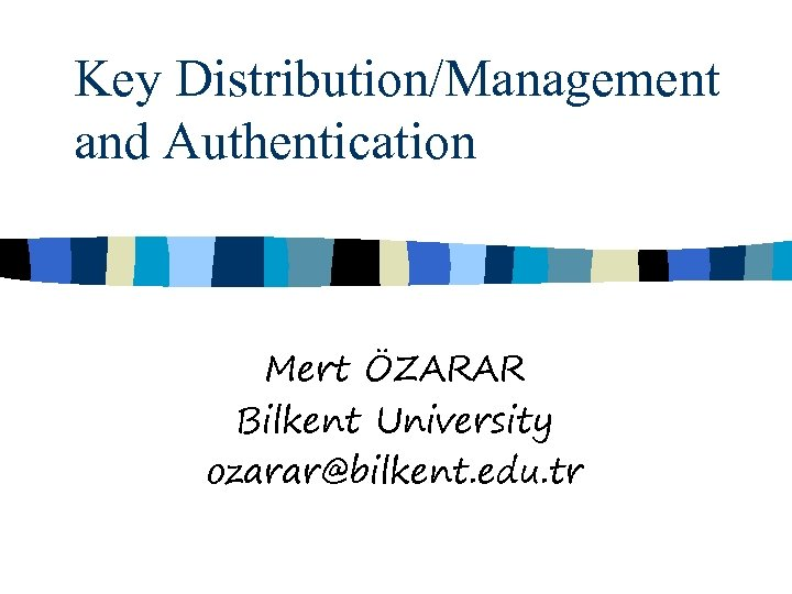 Key Distribution/Management and Authentication Mert ÖZARAR Bilkent University ozarar@bilkent. edu. tr