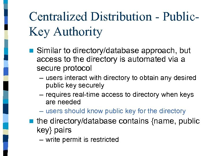 Centralized Distribution - Public. Key Authority n Similar to directory/database approach, but access to